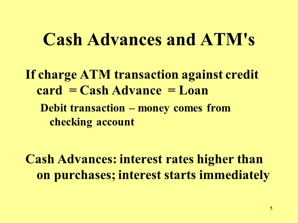5 Cash Advances and ATM s If charge ATM transaction against credit card = Cash Advance = Loan Debit transaction – money comes from checking account Cash Advances: interest rates higher than on purchases; interest starts immediately