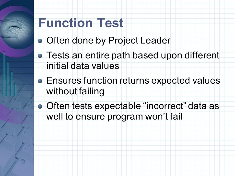 Unit Test Usually performed by programmer Test each line of code Often done in a Debug environment of the Development environment package where the code is written Involves stepping through the code and checking important data values Test all condition results and loop paths We'll discuss conditions and loops when we get into Visual Basic programming