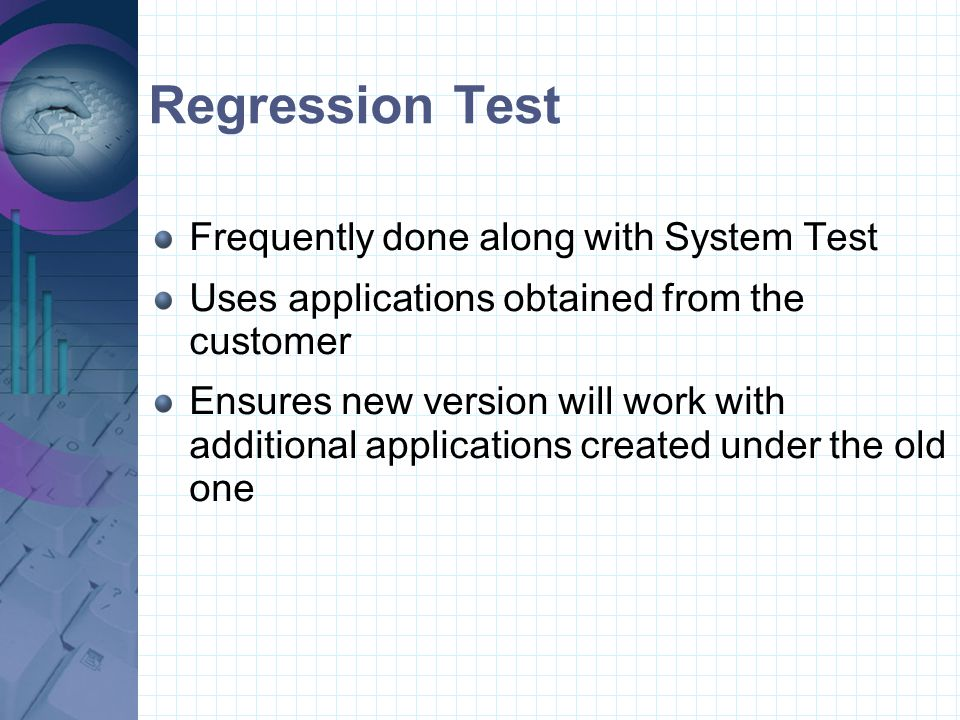 System Test Usually handled by a separate team Create a test environment that simulates customer's environment Might require multiple tests to simulate multiple environments Specific tests are performed, based upon environment and customer need Tests are created beforehand, while program is being coded