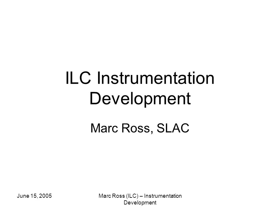 June 15, 2005Marc Ross (ILC) – Instrumentation Development ILC Instrumentation Development Marc Ross, SLAC