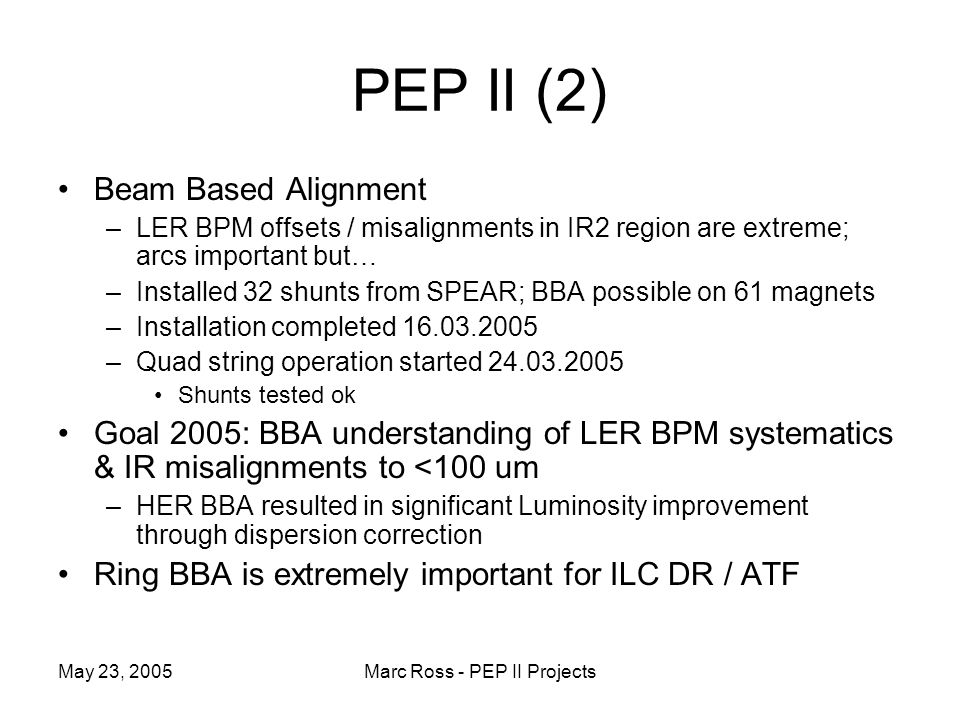 May 23, 2005Marc Ross - PEP II Projects PEP II (2) Beam Based Alignment –LER BPM offsets / misalignments in IR2 region are extreme; arcs important but… –Installed 32 shunts from SPEAR; BBA possible on 61 magnets –Installation completed –Quad string operation started Shunts tested ok Goal 2005: BBA understanding of LER BPM systematics & IR misalignments to <100 um –HER BBA resulted in significant Luminosity improvement through dispersion correction Ring BBA is extremely important for ILC DR / ATF