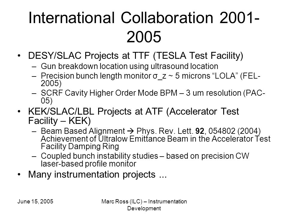 June 15, 2005Marc Ross (ILC) – Instrumentation Development International Collaboration DESY/SLAC Projects at TTF (TESLA Test Facility) –Gun breakdown location using ultrasound location –Precision bunch length monitor σ_z ~ 5 microns LOLA (FEL- 2005) –SCRF Cavity Higher Order Mode BPM – 3 um resolution (PAC- 05) KEK/SLAC/LBL Projects at ATF (Accelerator Test Facility – KEK) –Beam Based Alignment  Phys.