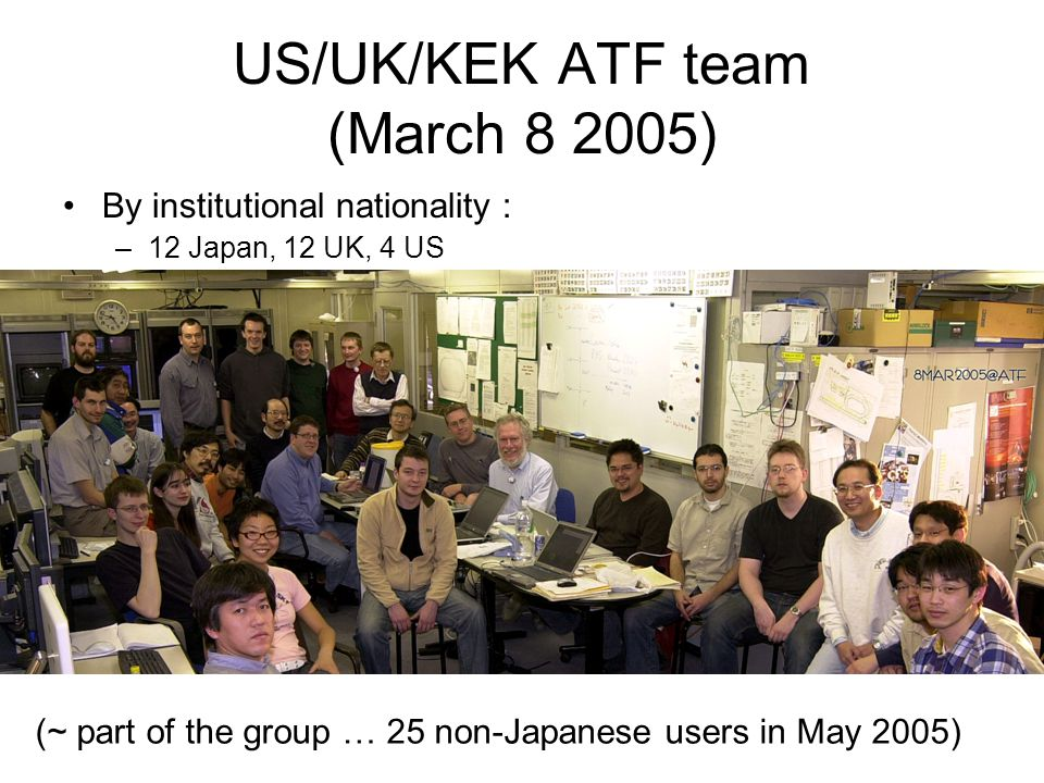 US/UK/KEK ATF team (March ) By institutional nationality : –12 Japan, 12 UK, 4 US (~ part of the group … 25 non-Japanese users in May 2005)