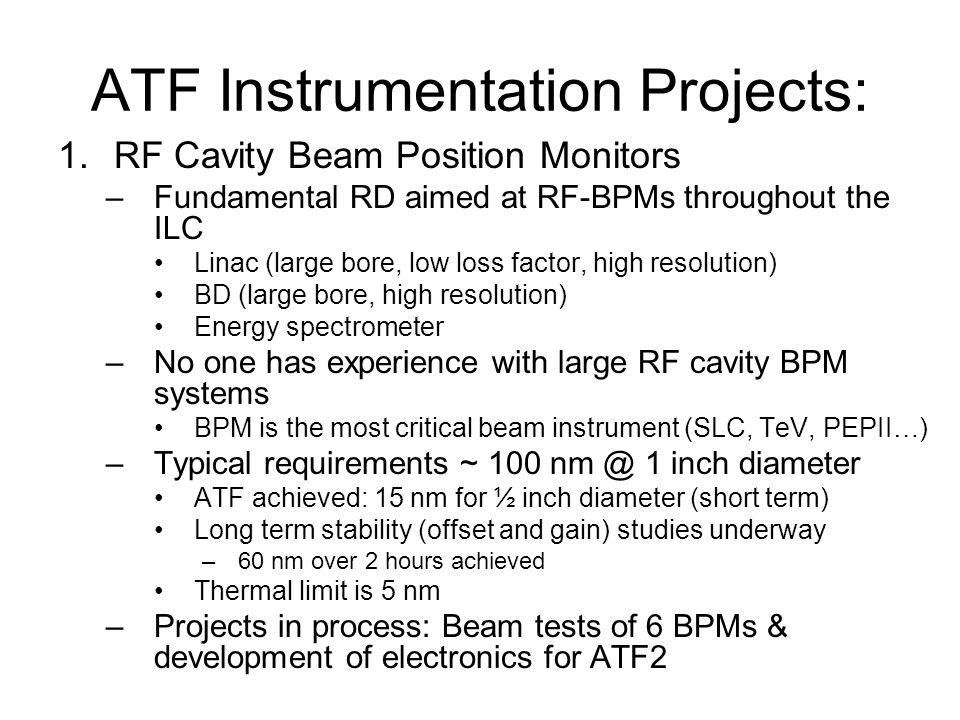 ATF Instrumentation Projects: 1.RF Cavity Beam Position Monitors –Fundamental RD aimed at RF-BPMs throughout the ILC Linac (large bore, low loss factor, high resolution) BD (large bore, high resolution) Energy spectrometer –No one has experience with large RF cavity BPM systems BPM is the most critical beam instrument (SLC, TeV, PEPII…) –Typical requirements ~ inch diameter ATF achieved: 15 nm for ½ inch diameter (short term) Long term stability (offset and gain) studies underway –60 nm over 2 hours achieved Thermal limit is 5 nm –Projects in process: Beam tests of 6 BPMs & development of electronics for ATF2