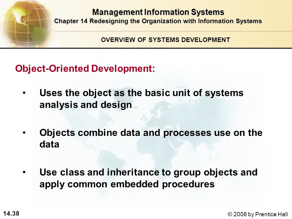 14.38 © 2006 by Prentice Hall Management Information Systems Chapter 14 Redesigning the Organization with Information Systems Uses the object as the basic unit of systems analysis and design Objects combine data and processes use on the data Use class and inheritance to group objects and apply common embedded procedures Object-Oriented Development: OVERVIEW OF SYSTEMS DEVELOPMENT
