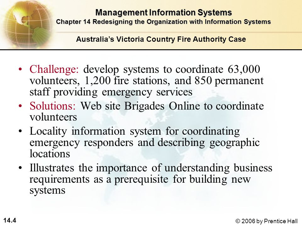 14.4 © 2006 by Prentice Hall Challenge: develop systems to coordinate 63,000 volunteers, 1,200 fire stations, and 850 permanent staff providing emergency services Solutions: Web site Brigades Online to coordinate volunteers Locality information system for coordinating emergency responders and describing geographic locations Illustrates the importance of understanding business requirements as a prerequisite for building new systems Management Information Systems Chapter 14 Redesigning the Organization with Information Systems Australia's Victoria Country Fire Authority Case