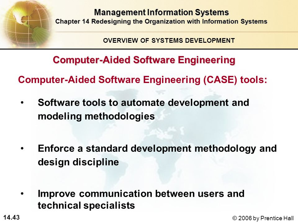 14.43 © 2006 by Prentice Hall Management Information Systems Chapter 14 Redesigning the Organization with Information Systems Software tools to automate development and modeling methodologies Enforce a standard development methodology and design discipline Improve communication between users and technical specialists Computer-Aided Software Engineering (CASE) tools: Computer-Aided Software Engineering OVERVIEW OF SYSTEMS DEVELOPMENT