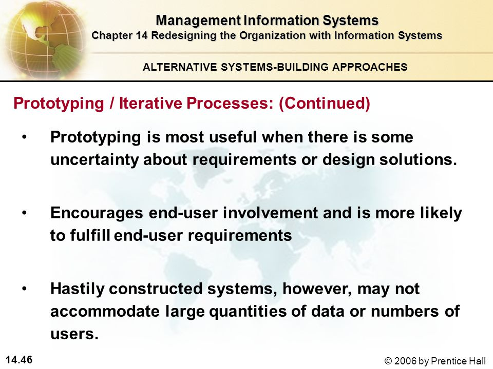 14.46 © 2006 by Prentice Hall Management Information Systems Chapter 14 Redesigning the Organization with Information Systems ALTERNATIVE SYSTEMS-BUILDING APPROACHES Prototyping is most useful when there is some uncertainty about requirements or design solutions.