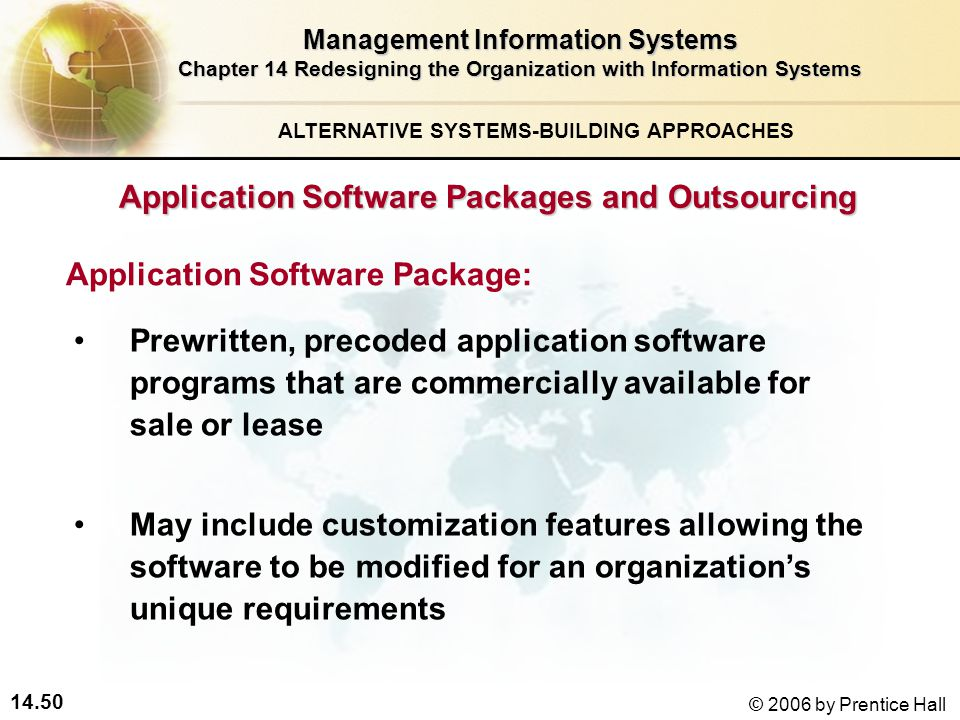 14.50 © 2006 by Prentice Hall Management Information Systems Chapter 14 Redesigning the Organization with Information Systems Prewritten, precoded application software programs that are commercially available for sale or lease May include customization features allowing the software to be modified for an organization's unique requirements Application Software Package: ALTERNATIVE SYSTEMS-BUILDING APPROACHES Application Software Packages and Outsourcing