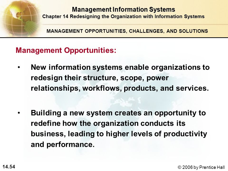 14.54 © 2006 by Prentice Hall Management Information Systems Chapter 14 Redesigning the Organization with Information Systems New information systems enable organizations to redesign their structure, scope, power relationships, workflows, products, and services.