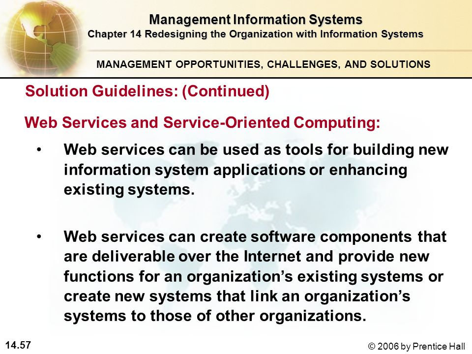 14.57 © 2006 by Prentice Hall Management Information Systems Chapter 14 Redesigning the Organization with Information Systems Web services can be used as tools for building new information system applications or enhancing existing systems.