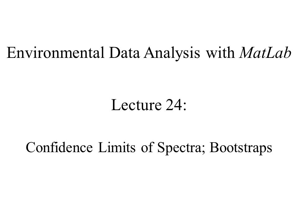 Environmental Data Analysis with MatLab Lecture 24: Confidence Limits of Spectra; Bootstraps