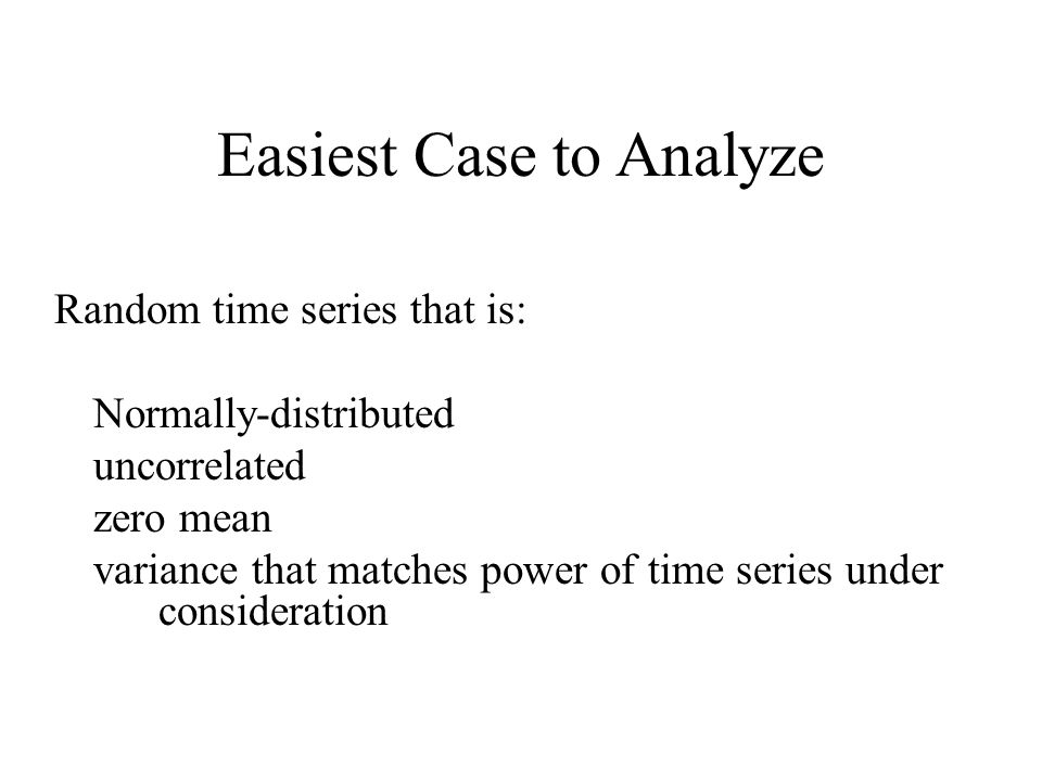 Easiest Case to Analyze Random time series that is: Normally-distributed uncorrelated zero mean variance that matches power of time series under consideration