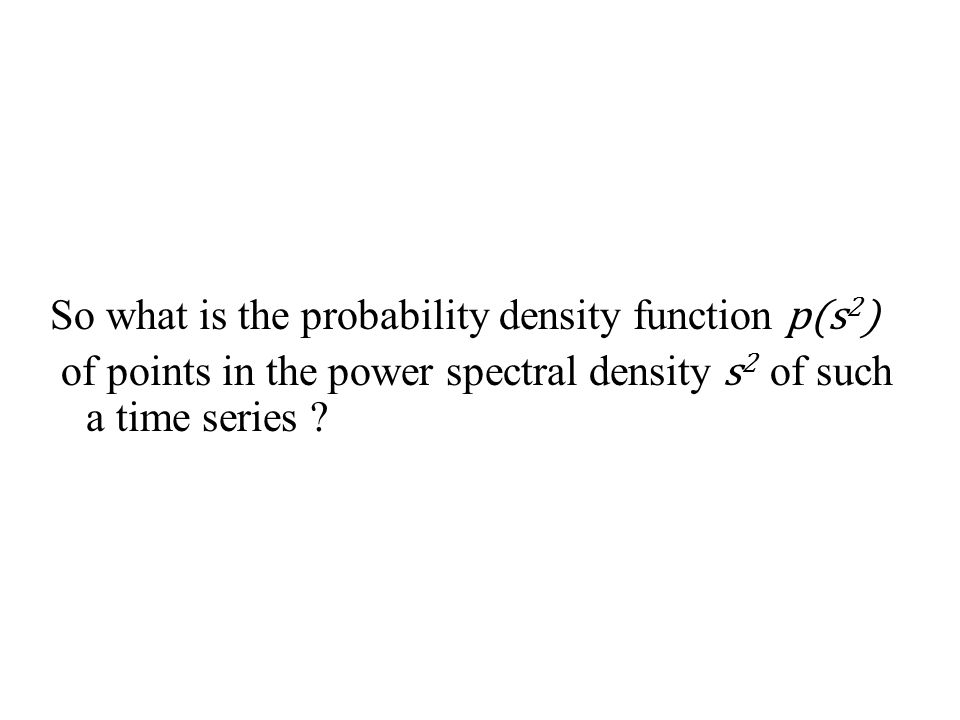 So what is the probability density function p(s 2 ) of points in the power spectral density s 2 of such a time series