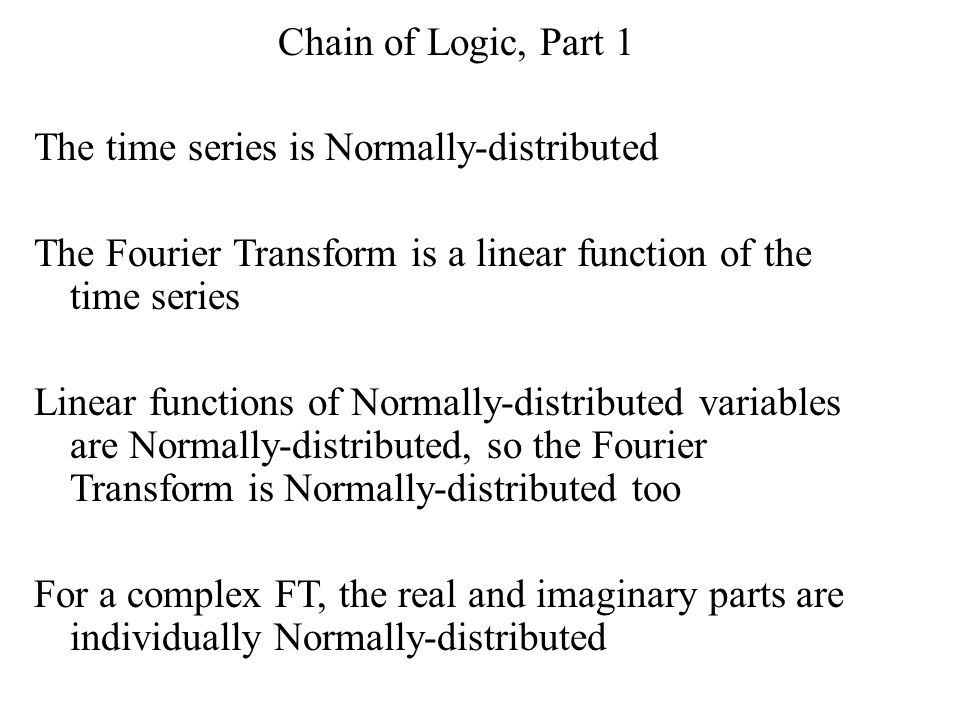 Chain of Logic, Part 1 The time series is Normally-distributed The Fourier Transform is a linear function of the time series Linear functions of Normally-distributed variables are Normally-distributed, so the Fourier Transform is Normally-distributed too For a complex FT, the real and imaginary parts are individually Normally-distributed