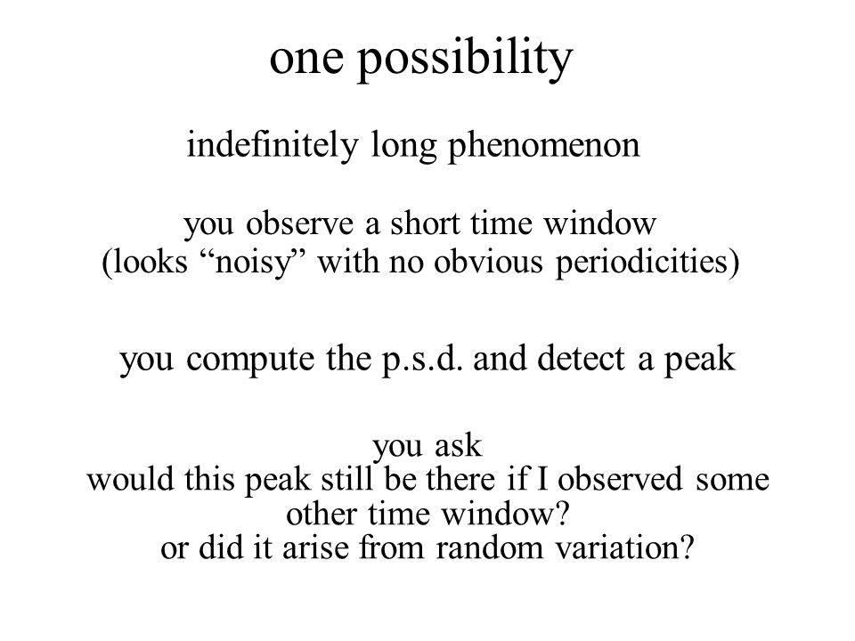 one possibility indefinitely long phenomenon you observe a short time window (looks noisy with no obvious periodicities) you compute the p.s.d.