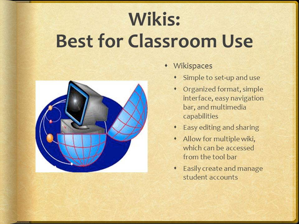 Wikis: Best for Classroom Use  Wikispaces  Simple to set-up and use  Organized format, simple interface, easy navigation bar, and multimedia capabilities  Easy editing and sharing  Allow for multiple wiki, which can be accessed from the tool bar  Easily create and manage student accounts