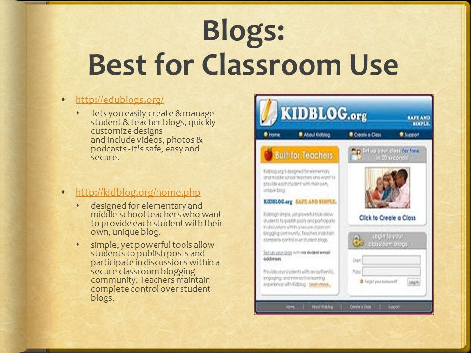 Blogs: Best for Classroom Use       lets you easily create & manage student & teacher blogs, quickly customize designs and include videos, photos & podcasts - it s safe, easy and secure.