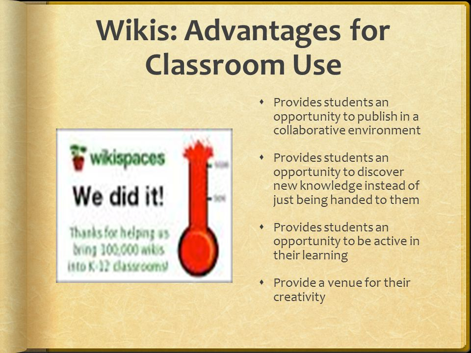 Wikis: Advantages for Classroom Use  Provides students an opportunity to publish in a collaborative environment  Provides students an opportunity to discover new knowledge instead of just being handed to them  Provides students an opportunity to be active in their learning  Provide a venue for their creativity