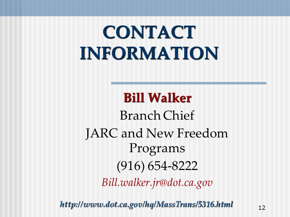 12 CONTACT INFORMATION Bill Walker Branch Chief JARC and New Freedom Programs (916)
