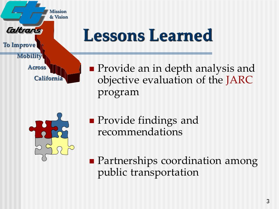 3 Lessons Learned Mission & Vision To Improve Mobility Mobility Across Across California California Provide an in depth analysis and objective evaluation of the JARC program Provide findings and recommendations Partnerships coordination among public transportation