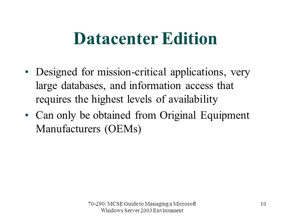 70-290: MCSE Guide to Managing a Microsoft Windows Server 2003 Environment 10 Datacenter Edition Designed for mission-critical applications, very large databases, and information access that requires the highest levels of availability Can only be obtained from Original Equipment Manufacturers (OEMs)
