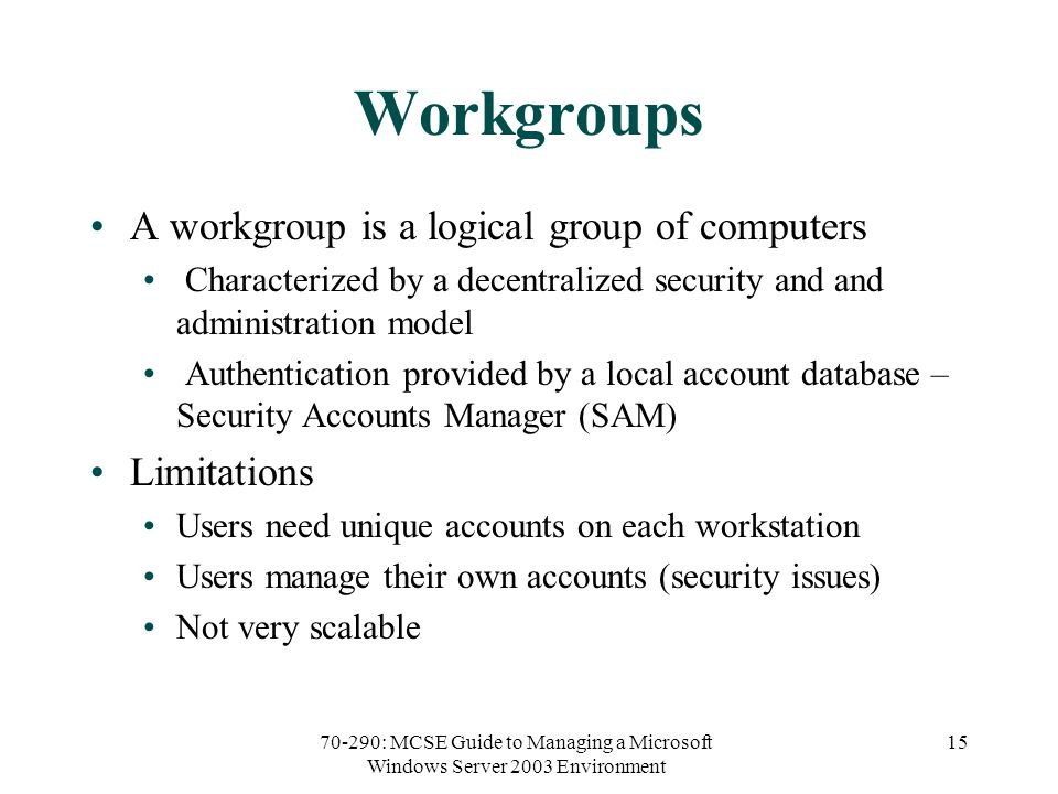 70-290: MCSE Guide to Managing a Microsoft Windows Server 2003 Environment 15 Workgroups A workgroup is a logical group of computers Characterized by a decentralized security and and administration model Authentication provided by a local account database – Security Accounts Manager (SAM) Limitations Users need unique accounts on each workstation Users manage their own accounts (security issues) Not very scalable