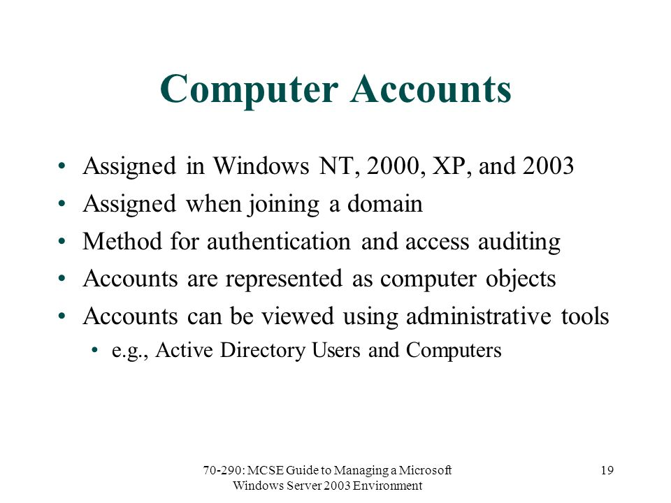 70-290: MCSE Guide to Managing a Microsoft Windows Server 2003 Environment 19 Computer Accounts Assigned in Windows NT, 2000, XP, and 2003 Assigned when joining a domain Method for authentication and access auditing Accounts are represented as computer objects Accounts can be viewed using administrative tools e.g., Active Directory Users and Computers