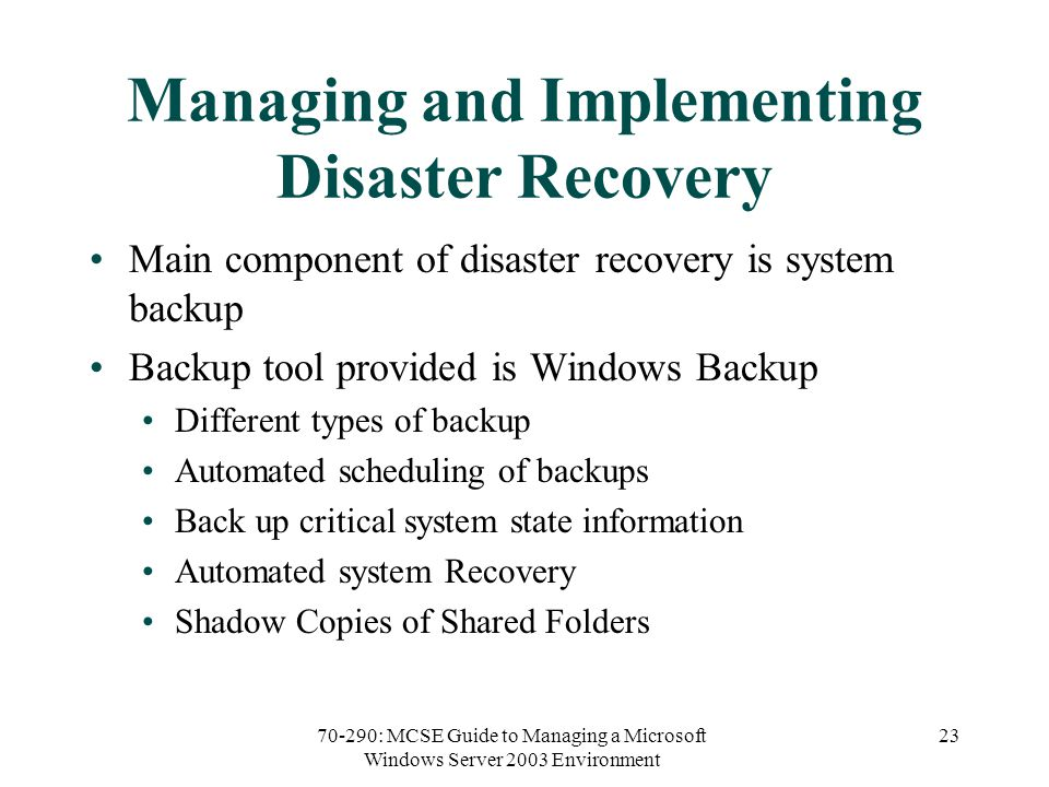 70-290: MCSE Guide to Managing a Microsoft Windows Server 2003 Environment 23 Managing and Implementing Disaster Recovery Main component of disaster recovery is system backup Backup tool provided is Windows Backup Different types of backup Automated scheduling of backups Back up critical system state information Automated system Recovery Shadow Copies of Shared Folders