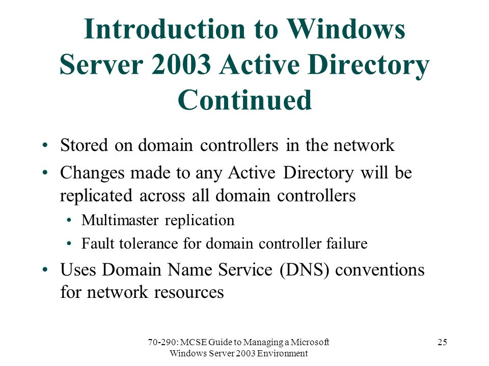 70-290: MCSE Guide to Managing a Microsoft Windows Server 2003 Environment 25 Introduction to Windows Server 2003 Active Directory Continued Stored on domain controllers in the network Changes made to any Active Directory will be replicated across all domain controllers Multimaster replication Fault tolerance for domain controller failure Uses Domain Name Service (DNS) conventions for network resources