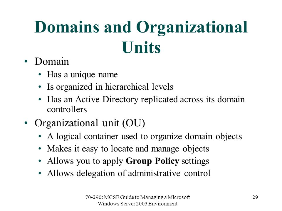 70-290: MCSE Guide to Managing a Microsoft Windows Server 2003 Environment 29 Domains and Organizational Units Domain Has a unique name Is organized in hierarchical levels Has an Active Directory replicated across its domain controllers Organizational unit (OU) A logical container used to organize domain objects Makes it easy to locate and manage objects Allows you to apply Group Policy settings Allows delegation of administrative control