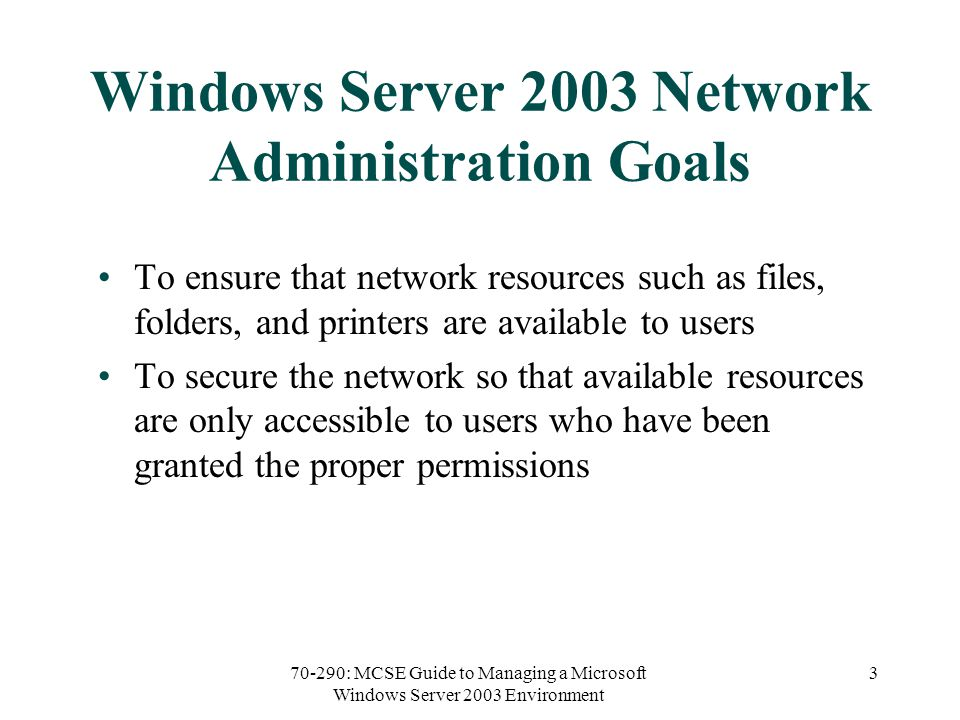 70-290: MCSE Guide to Managing a Microsoft Windows Server 2003 Environment 3 Windows Server 2003 Network Administration Goals To ensure that network resources such as files, folders, and printers are available to users To secure the network so that available resources are only accessible to users who have been granted the proper permissions