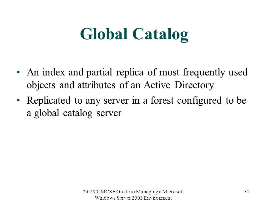 70-290: MCSE Guide to Managing a Microsoft Windows Server 2003 Environment 32 Global Catalog An index and partial replica of most frequently used objects and attributes of an Active Directory Replicated to any server in a forest configured to be a global catalog server