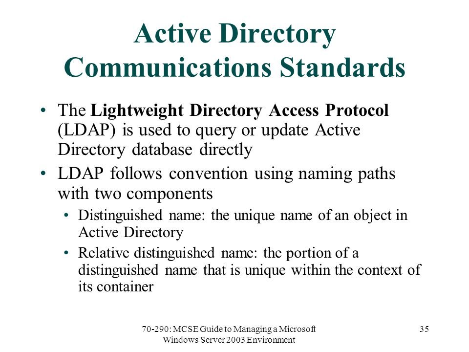 70-290: MCSE Guide to Managing a Microsoft Windows Server 2003 Environment 35 Active Directory Communications Standards The Lightweight Directory Access Protocol (LDAP) is used to query or update Active Directory database directly LDAP follows convention using naming paths with two components Distinguished name: the unique name of an object in Active Directory Relative distinguished name: the portion of a distinguished name that is unique within the context of its container