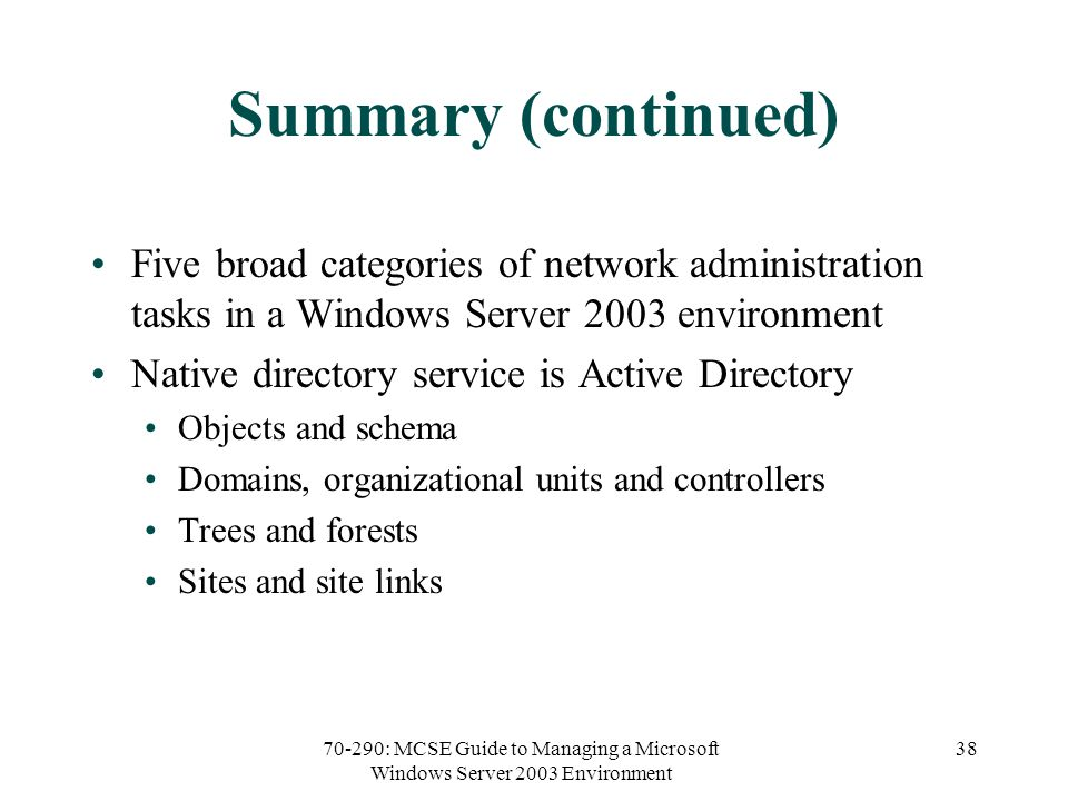 70-290: MCSE Guide to Managing a Microsoft Windows Server 2003 Environment 38 Summary (continued) Five broad categories of network administration tasks in a Windows Server 2003 environment Native directory service is Active Directory Objects and schema Domains, organizational units and controllers Trees and forests Sites and site links