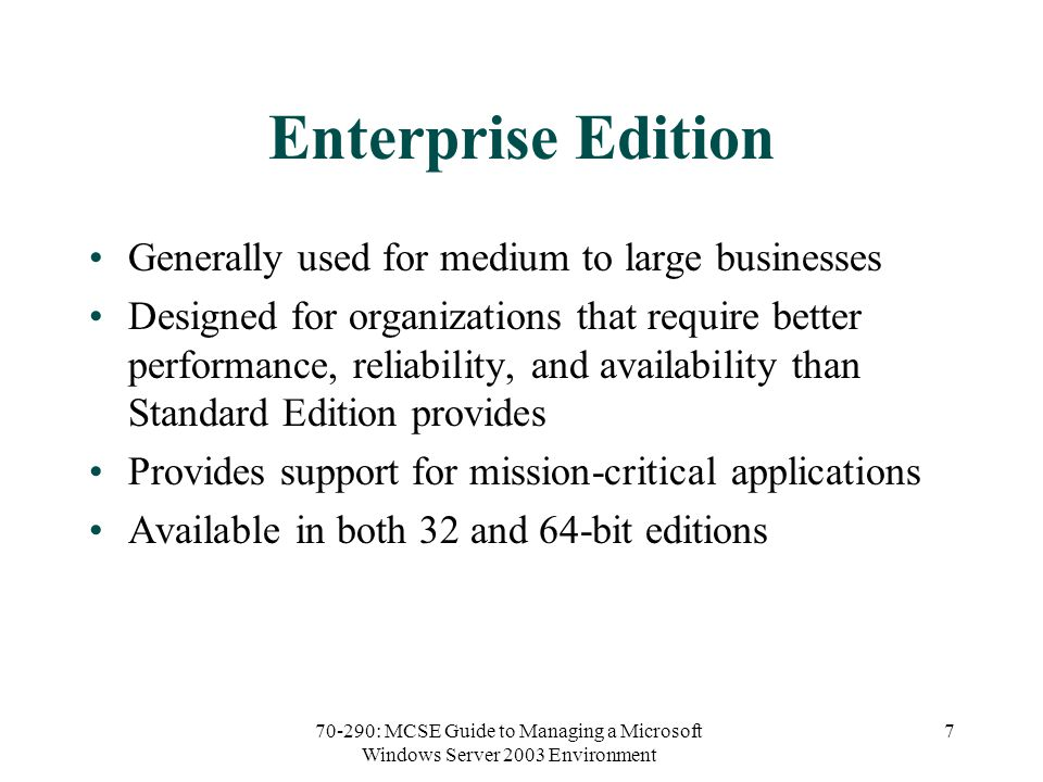 70-290: MCSE Guide to Managing a Microsoft Windows Server 2003 Environment 7 Enterprise Edition Generally used for medium to large businesses Designed for organizations that require better performance, reliability, and availability than Standard Edition provides Provides support for mission-critical applications Available in both 32 and 64-bit editions