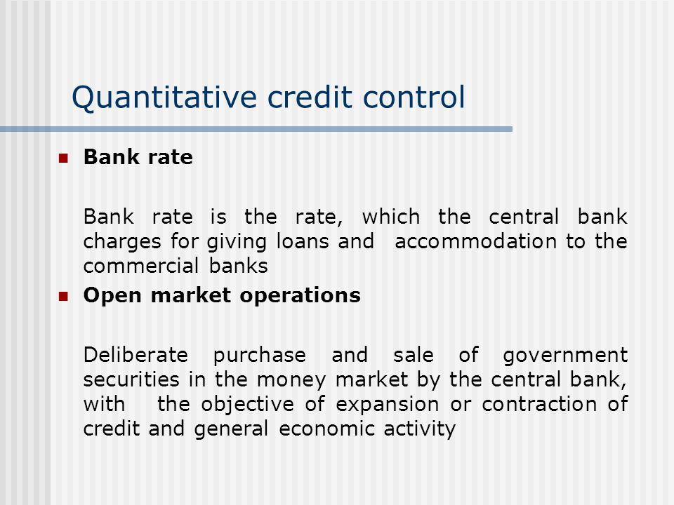 Quantitative credit control Bank rate Bank rate is the rate, which the central bank charges for giving loans and accommodation to the commercial banks Open market operations Deliberate purchase and sale of government securities in the money market by the central bank, with the objective of expansion or contraction of credit and general economic activity