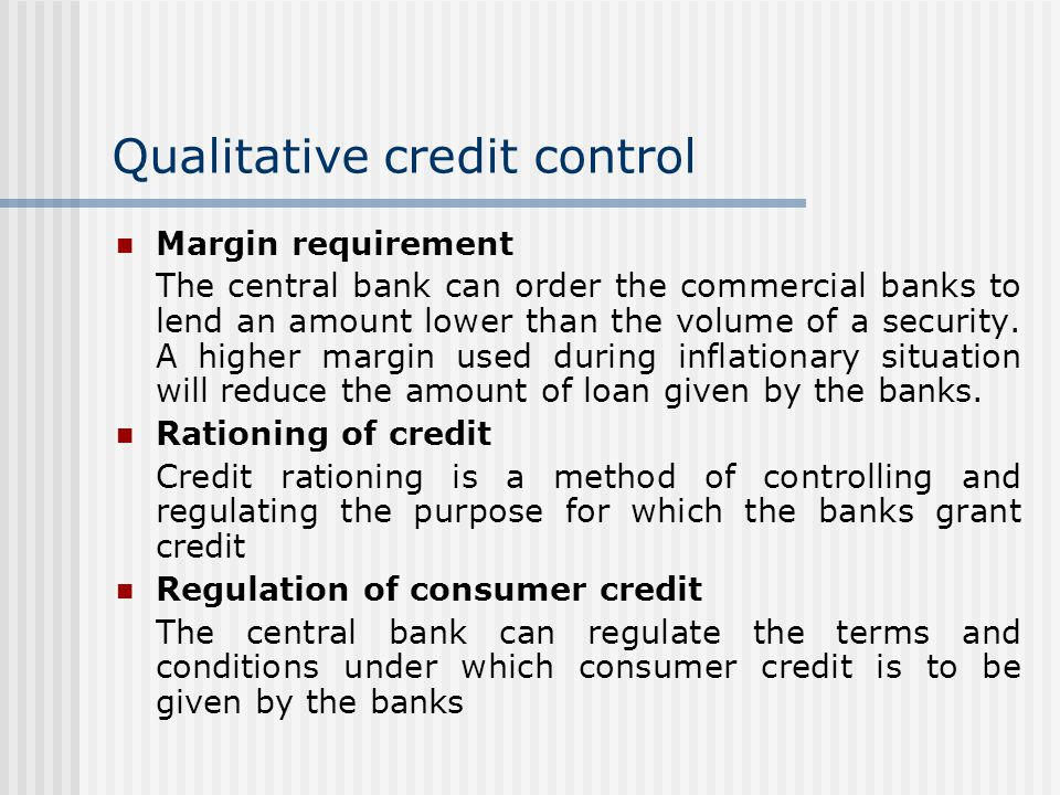 Qualitative credit control Margin requirement The central bank can order the commercial banks to lend an amount lower than the volume of a security.