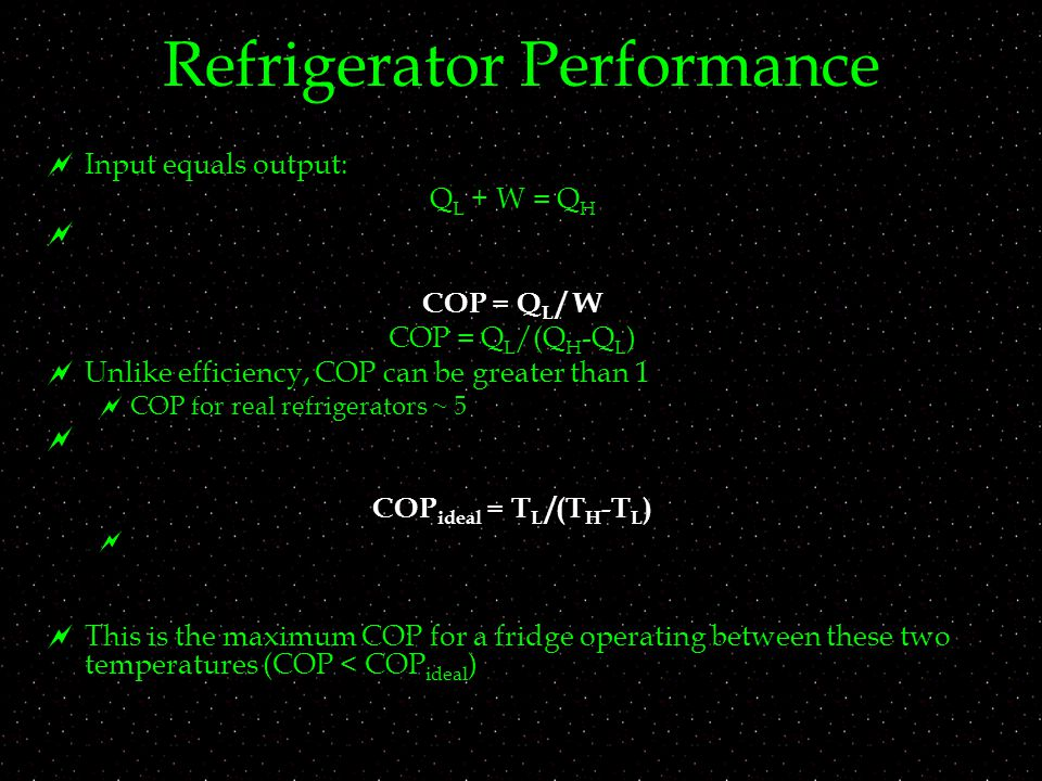 Refrigerator Performance  Input equals output: Q L + W = Q H  COP = Q L / W COP = Q L /(Q H -Q L )  Unlike efficiency, COP can be greater than 1  COP for real refrigerators ~ 5  COP ideal = T L /(T H -T L )   This is the maximum COP for a fridge operating between these two temperatures (COP < COP ideal )