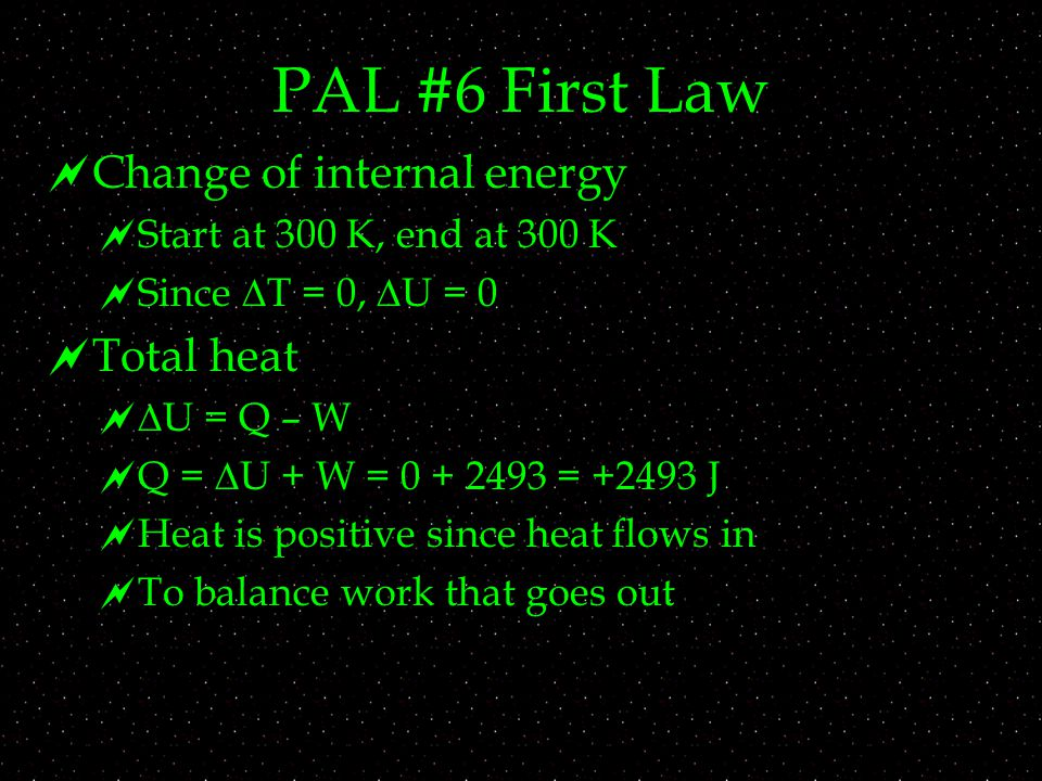 PAL #6 First Law  Change of internal energy  Start at 300 K, end at 300 K  Since  T = 0,  U = 0  Total heat   U = Q – W  Q =  U + W = = J  Heat is positive since heat flows in  To balance work that goes out