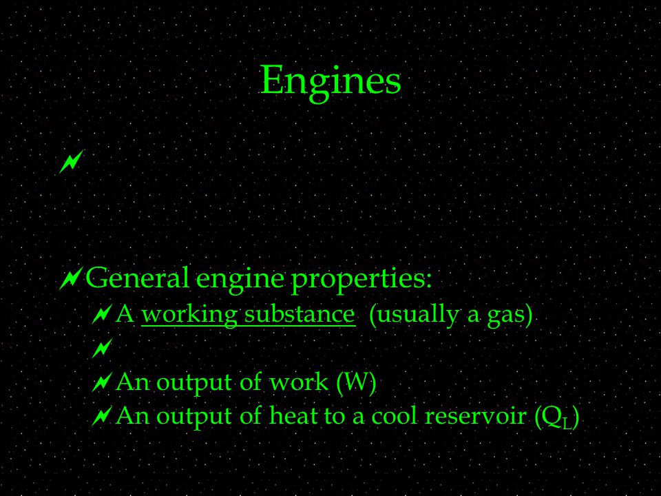 Engines   General engine properties:  A working substance (usually a gas)   An output of work (W)  An output of heat to a cool reservoir (Q L )