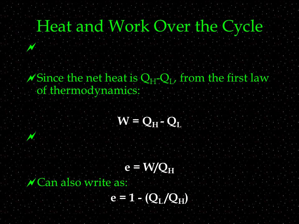 Heat and Work Over the Cycle   Since the net heat is Q H -Q L, from the first law of thermodynamics:  W = Q H - Q L  e = W/Q H  Can also write as: e = 1 - (Q L /Q H )