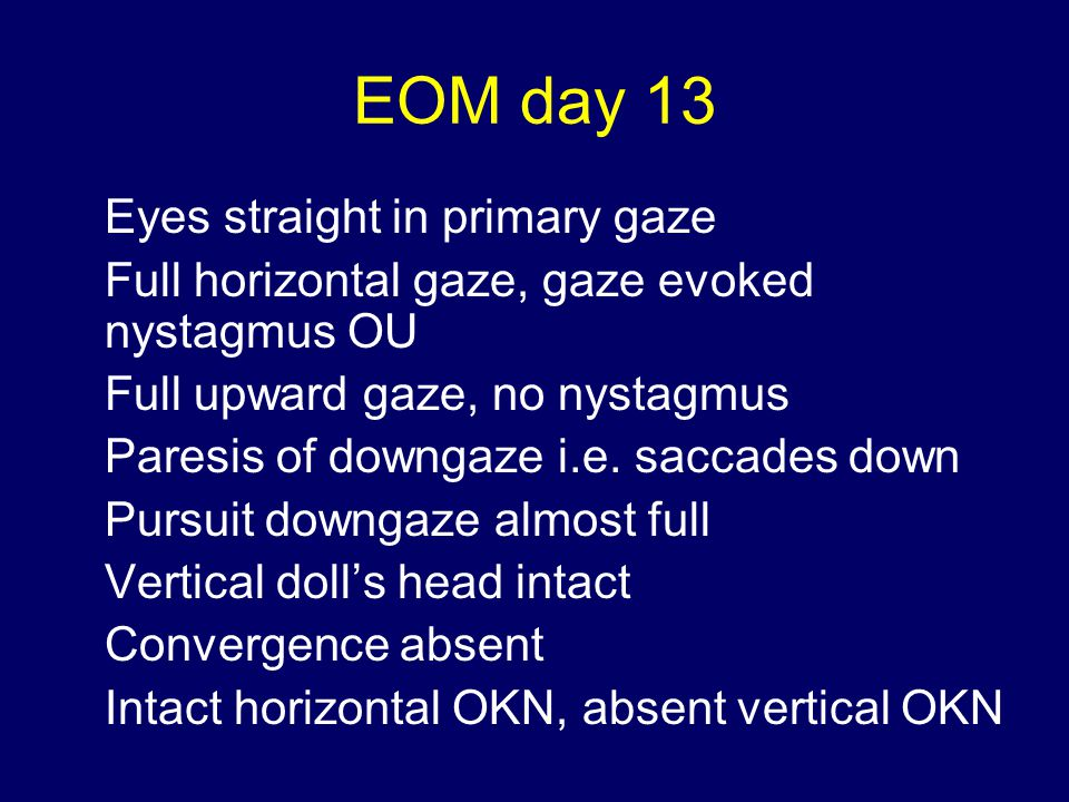 EOM day 13 Eyes straight in primary gaze Full horizontal gaze, gaze evoked nystagmus OU Full upward gaze, no nystagmus Paresis of downgaze i.e.