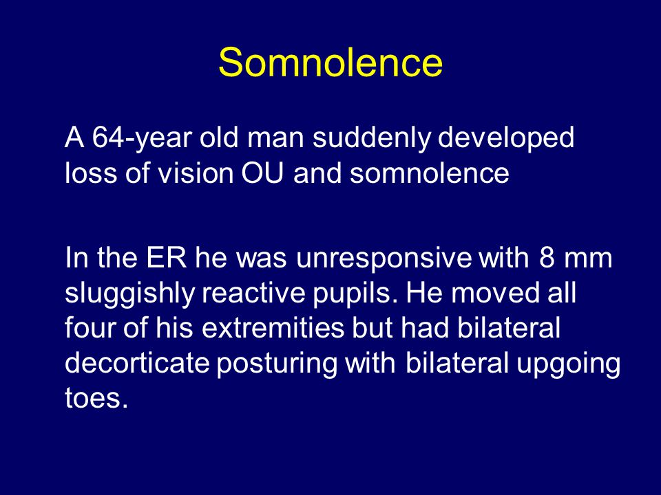 Somnolence A 64-year old man suddenly developed loss of vision OU and somnolence In the ER he was unresponsive with 8 mm sluggishly reactive pupils.