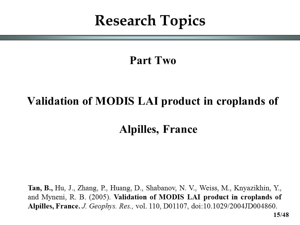 Research Topics Part Two Validation of MODIS LAI product in croplands of Alpilles, France Tan, B., Hu, J., Zhang, P., Huang, D., Shabanov, N.