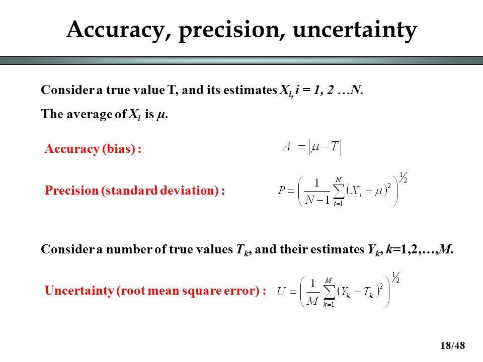 Accuracy, precision, uncertainty Accuracy (bias) : Precision (standard deviation) : Consider a true value T, and its estimates X i, i = 1, 2 …N.