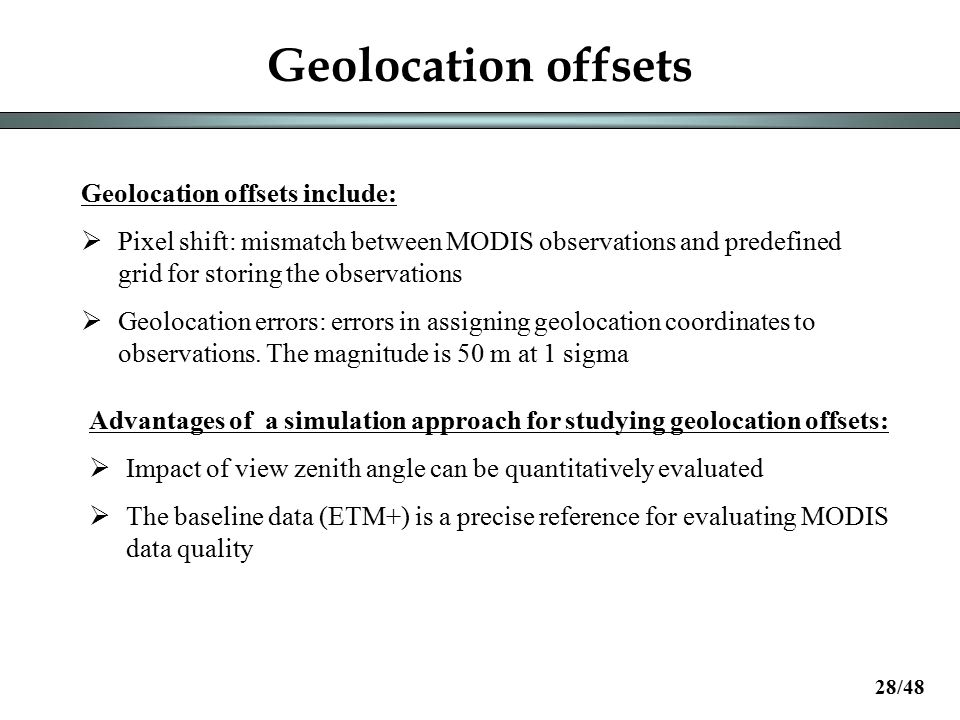 Geolocation offsets Geolocation offsets include:  Pixel shift: mismatch between MODIS observations and predefined grid for storing the observations  Geolocation errors: errors in assigning geolocation coordinates to observations.