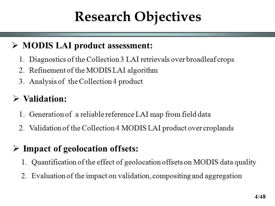 Research Objectives  MODIS LAI product assessment:  Validation:  Impact of geolocation offsets: 1.Diagnostics of the Collection 3 LAI retrievals over broadleaf crops 2.Refinement of the MODIS LAI algorithm 3.Analysis of the Collection 4 product 1.Generation of a reliable reference LAI map from field data 2.Validation of the Collection 4 MODIS LAI product over croplands 1.Quantification of the effect of geolocation offsets on MODIS data quality 2.Evaluation of the impact on validation, compositing and aggregation 4/48