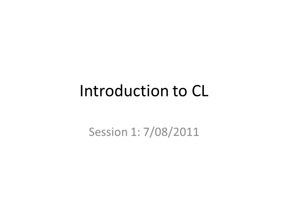 Introduction to CL Session 1: 7/08/2011