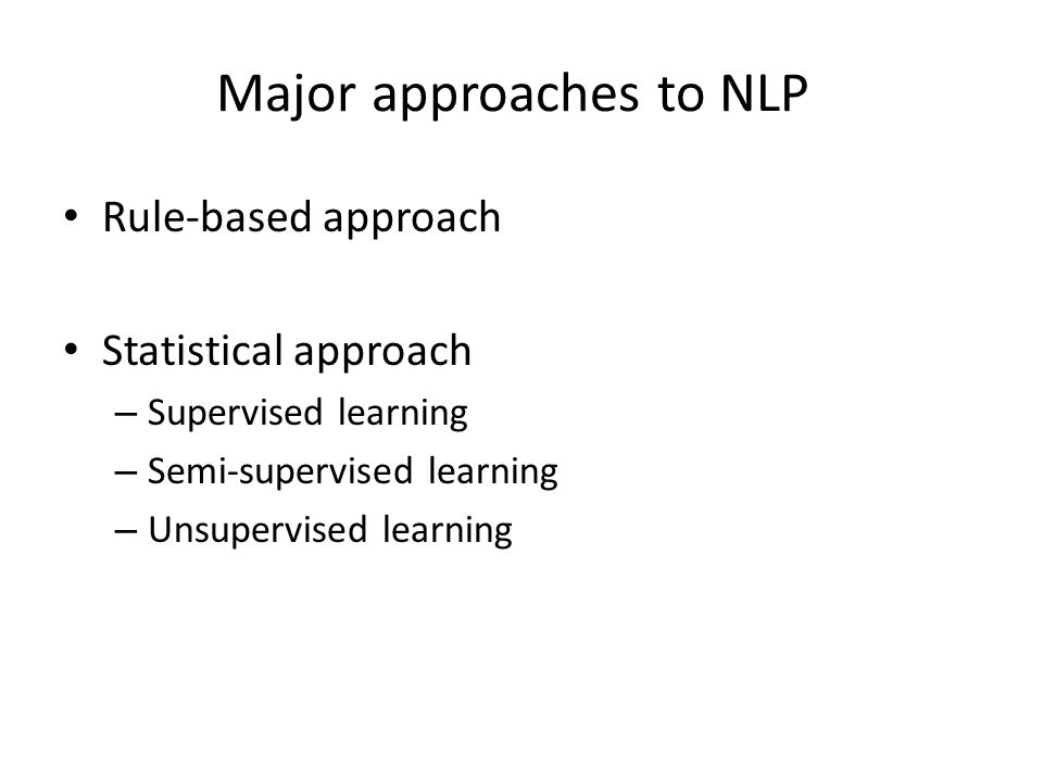 Major approaches to NLP Rule-based approach Statistical approach – Supervised learning – Semi-supervised learning – Unsupervised learning